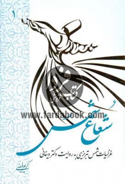 شعاع شمس ج1- غزلیات شمس تبریزی به روایت دکتر دینانی