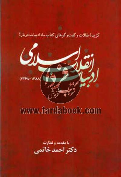گزیده مقالات و گفت و گوهای کتاب ماه ادبیات درباره ادبیات انقلاب اسلامی (1388 - 1386)