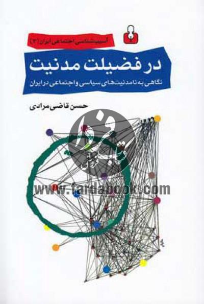 آسیبشناسی اجتماعی ایران ج3- در فضیلت مدنیت، نگاهی به نامدنیتهای سیاسی و اجتماعی در ایران