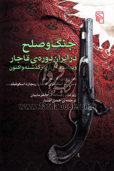 جنگ و صلح در ایران دوره ی قاجار و پیامدهای آن در گذشته و اکنون