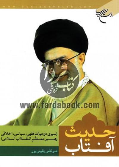 حدیث آفتاب- سیری در حیات فقهی، سیاسی و اخلاقی رهبر معظم انقلاب اسلامی