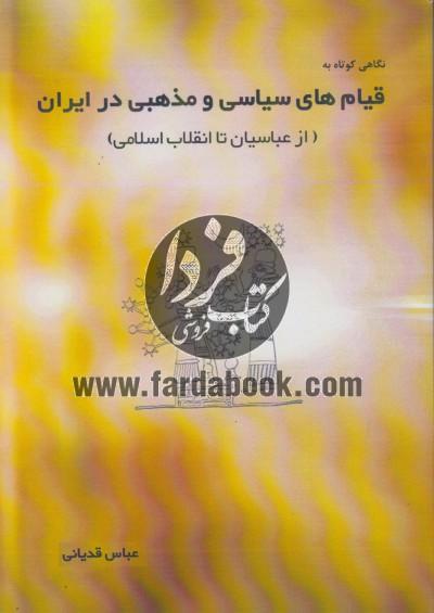 نگاهی کوتاه به قیام های سیاسی و مذهبی در ایران (ازعباسیان تا انقلاب اسلامی)