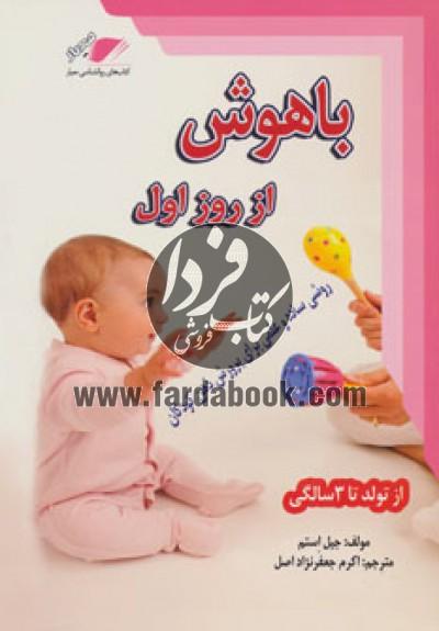 باهوش از روز اول (روشی ساده و علمی برای پرورش ذهن کودکان،از تولد تا 3 سالگی)
