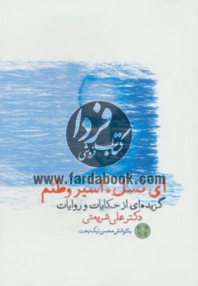 ای نسل،اسیر وطنم (گزیده ای از حکایات و روایات دکتر علی شریعتی)