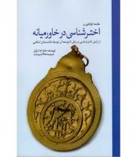 مقدمه کوتاهی بر اخترشناسی در خاورمیانه(از زایش اخترشناسی در بابل تا توسعه آن توسط دانشمندان اسلامی)
