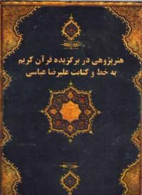 هنر پژوهی در برگزیده قرآن کریم به خط و کتابت علیرضا عباسی