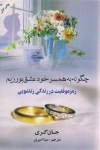 چگونه به همسر خود عشق بورزیم- رمز موفقیت در زندگی زناشویی